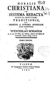 Moralis christiana in systema redacta locis S.s. scripturae traditionis, et decretis a suprema potestate latis illustrata