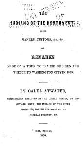 The Indians of the Northwest: Their Maners [!], Customs, &c. &c., Or Remarks Made on a Tour to Prairie Du Chien and Thence to Washington City in 1829