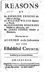 Reasons by M. E. Erskine ... Mr. W. Wilson ... Mr. A. Moncrieff ... and Mr. J. Fisher ... why they have not acceded to the Judicatories of the Establish'd Church