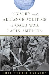 Rivalry and Alliance Politics in Cold War Latin America