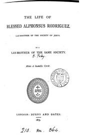 The life of blessed Alphonsus Rodriguez, lay-brother of the Society of Jesus, by a lay-brother of the same society [H. Foley].