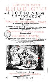 LUDOVICI CAELII RHODIGINI LECTIONUM ANTIQUARUM LIBRI TRIGINTA