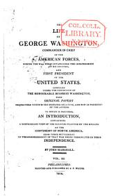 The life of George Washington: commander in chief of the American forces during the war which established the independence of his country, and first President of the United States. Compiled under the inspection of the Hon. Bushrod Washington from original papers ... to which is prefixed, an introduction containing a compendious view of the colonies planted by the English on the continent of North America, Volume 3
