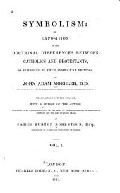 Symbolism: Or, Exposition of the Doctrinal Differences Between Catholics and Protestants and Evidenced by Their Symbolical Writings, Volume 1