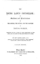 The Young Lady's Counsellor: Or, Outlines and Illustrations of the Sphere, the Duties, and the Dangers of Young Women, Designed to be a Guide to True Happiness in this Life, and to Glory in the Life which is to Come