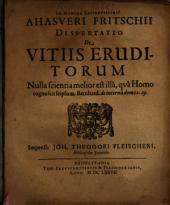 Ahasveri Fritschii Dissertatio De Vitiis Eruditorum
