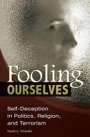 Fooling Ourselves  Self Deception in Politics  Religion  and Terrorism PDF