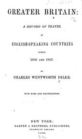 Greater Britain: a Record of Travel in English-speaking Countries During 1866 and 1867: Volume 1