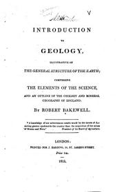 An Introduction to Geology, Illustrative of the General Structure of the Earth;: Comprising the Elements of the Science, and an Outline of the Geology and Mineral Geography of England: