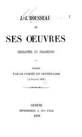 J.-J. Rousseau et ses oeuvres: biographie et fragments