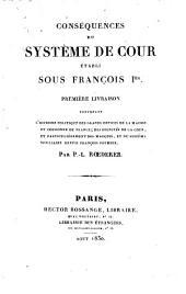 Conséquences du système de cour établi sous François I.: Contenant l'histoire politique des grands offices de la maison et couronne de France, Volume1