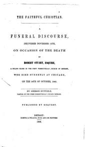 The Faithful Christian: A Funeral Discourse Delivered November 12th, on Occasion of the Death of Robert Stuart, Esquire, a Ruling Elder in the First Presbyterian Church of Detroit, who Died Sudenly at Chicago, on the 29th of October, 1848