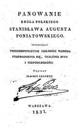 Panowanie króla polskiego Stanisława Augusta Poniatowskiego: obejmuja̧ce trzydziestoletnie usilności narodu, podźwignienia siȩ, ocalenia bytu i niepodległości