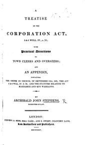 A Treatise on the Corporation Act, 5 & 6 Will. IV., c. 76; with ... directions to town clerks and overseers; and an appendix, etc