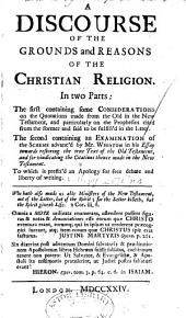 A Discourse of the Grounds and Reasons of the Christian Religion: In Two Parts ... to which is Prefix'd an Apology for Free Debate and Liberty of Writing
