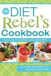 The Diet Rebel's Cookbook: Eating Clean and Green