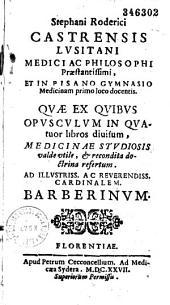 Stephani Roderici Castrensis... quae ex quibus opusculum in quatuor libros divisum medicinae studiosis valde utile...