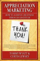 Appreciation Marketing®: How to Achieve Greatness Through Gratitude