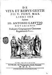 De vita et rebus gestis Pii 5. Pont. Max. libri sex auctore Io. Antonio Gabutio nouariensi ..