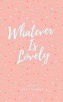 Whatever Is Lovely  2019 Planner