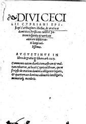 Divi Cecilii Cypriani Episcopi Carthaginen. libellus, de oratione dominica Christiano cuilibet patrem in spirtu & veritate adorare desideranti longe utilissimus