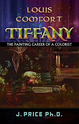 Louis Comfort Tiffany  The Painting Career of a Colorist PDF