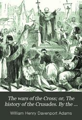 The wars of the Cross; or, The history of the Crusades. By the author of 'The Mediterranean illustrated'.