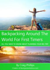 Backpacking Around The World For First Timers: All You Need To Know About Planning Your Big Trip