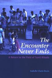 Encounter Never Ends, The: A Return to the Field of Tamil Rituals