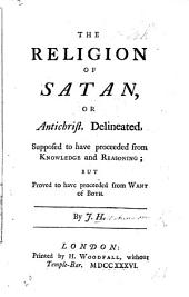 The Religion of Satan, Or Antichrist, Delineated ... Supposed to Have Proceeded from Knowledge and Reasoning; But Proved to Have Proceeded from Want of Both. By J. H[utchinson].