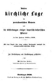 Unsere kirchliche Lage im protestantischen Bayern und die Bestrebungen einiger bayerisch-lutherischen Pfarrer in den Jahren 1848 u. 1849...