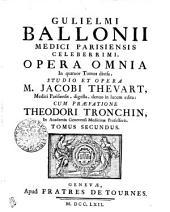 GULIELMI BALLONII MEDICI PARISIENSIS CELEBERRIMI, OPERA OMNIA: In quatuor Tomos divisa. TOMUS SECUNDUS, Volume 2