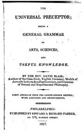 The Universal Preceptor: Being a General Grammar of Arts. Sciences, and Useful Knowledge