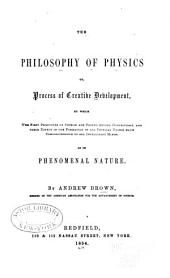 The Philosophy of Physics: Or, Process of Creative Development by which the First Principles of Physics are Proved Beyond Controversy, and Their Effect in the Formation of All Physical Things Made Comprehensible to All Intelligent Minds, as in Phenomenal Nature