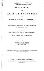Abridgement of the Acts of Sederunt of the Lords of Council and Session: From the Institution of the College of Justice in May 1532 to the Present Time : Including the Whole Acts Now in Force and Use : with Notes and References