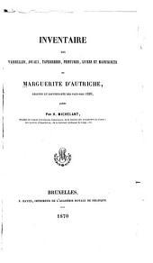 Inventaire des vaisselles: joyaux, tapisseries, peintures, livres et manuscrits de Marguerite d'Autriche ...
