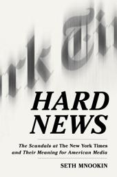 Hard News: The Scandals at The New York Times and the Future of American Media