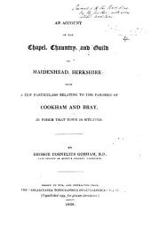 """An account of the Chapel, Chauntry and Guild of Maidenhead, Berkshire; with a few particulars relating to the Parishes of Cookham and Bray. From the """"Collectanea Topographica et Genealogica."""" MS. notes [by the author]."""