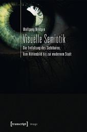 Visuelle Semiotik: Die Entfaltung des Sichtbaren. Vom Höhlenbild bis zur modernen Stadt