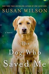 The Dog Who Saved Me: A Novel