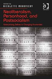 Neoliberalism, Personhood, and Postsocialism: Enterprising Selves in Changing Economies