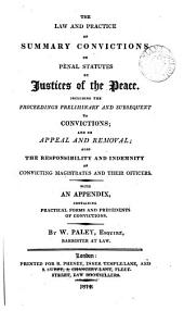 The Law and Practice of Summary Convictions on Penal Statutes by Justices of the Peace: Including the Proceedings Preliminary and Subsequent to Convictions, and on Appeal and Removal, Also the Responsibility and Indemnity of Convicting Magistrates and Their Officers. With an Appendix Containing Practical Forms and Precedents of Convictions