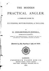 The Modern Practical Angler: A Complete Guide to Fly-fishing, Bottom-fishing & Trolling