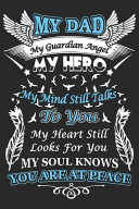 My Dad is My Guardian Angel My Hero My Mind Still Talks to You My Heart Still Looks for You My Soul Knows You are at Peace