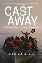 Cast Away: True Stories of Survival from Europe s Refugee Crisis