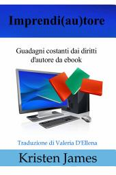 Imprendi(Au)Tore: Guadagni Costanti Dai Diritti D'autore Da Ebook