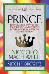 The Prince (Condensed Classics): History's Greatest Guide to Attaining and Keeping Power— Now In a Special Condensation
