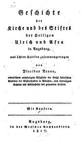 Geschichte der Kirche und des Stiftes der Heiligen Ulrich und Afra in Augsburg: Aus ächten Quellen zusammengetragen