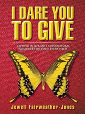 I DARE YOU TO GIVE: Tapping Into God's Supernatural Resource For Your Every Need