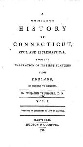 A Complete History of Connecticut, civil and ecclesiastical, from the emigration of its first planters from England in 1630 to 1713: Volume 1